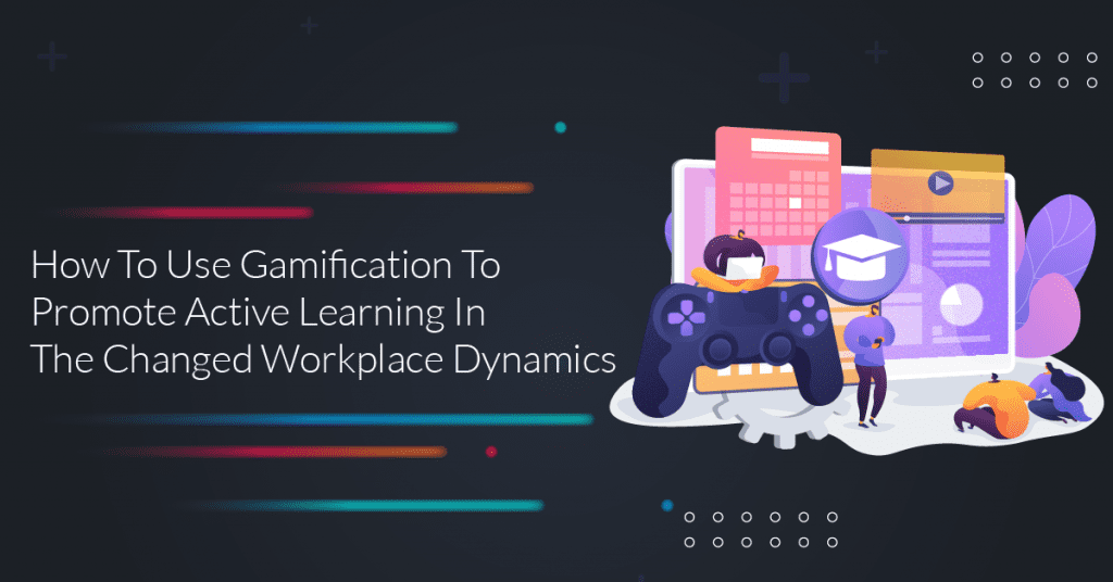 How-To-Use-Gamification-To-Promote-Active-Learning-In-The-Changed-Workplace-Dynamics-