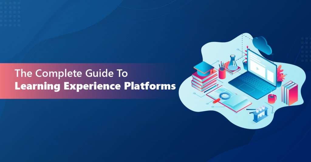 The Complete Guide to Learning Experience Platforms
