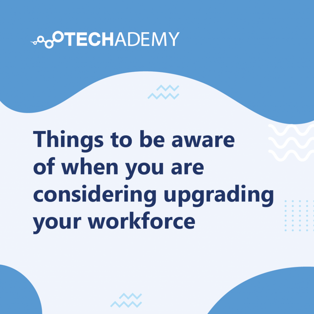 Techademy-carousel-post-Things to be aware of when you are considering upgrading your workforce-01